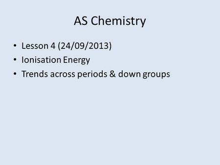 AS Chemistry Lesson 4 (24/09/2013) Ionisation Energy Trends across periods & down groups.
