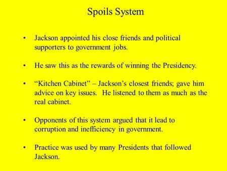 "Jackson appointed his close friends and political supporters to government jobs. He saw this as the rewards of winning the Presidency. ""Kitchen Cabinet"""