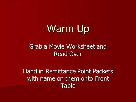 Grab a Movie Worksheet and Read Over Hand in Remittance Point Packets with name on them onto Front Table Warm Up.