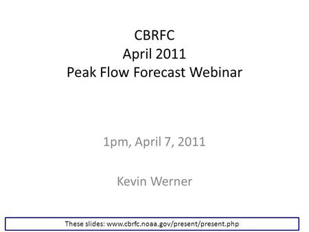 CBRFC April 2011 Peak Flow Forecast Webinar 1pm, April 7, 2011 Kevin Werner These slides: www.cbrfc.noaa.gov/present/present.php.