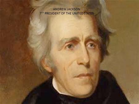 Andrew Jackson 7 th President of the United States ANDREW JACKSON 7 TH PRESIDENT OF THE UNITED STATES.