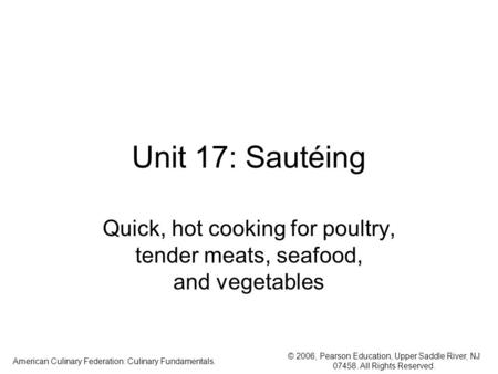 © 2006, Pearson Education, Upper Saddle River, NJ 07458. All Rights Reserved. American Culinary Federation: Culinary Fundamentals. Unit 17: Sautéing Quick,