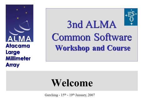 Garching - 15 th - 19 th January, 2007 3nd ALMA Common Software Workshop and Course Welcome.