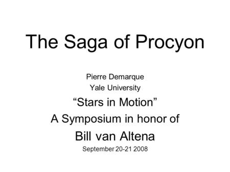 "The Saga of Procyon Pierre Demarque Yale University ""Stars in Motion"" A Symposium in honor of Bill van Altena September 20-21 2008."