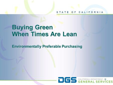 S T A T E O F C A L I F O R N I A 1 Buying Green When Times Are Lean Environmentally Preferable Purchasing.