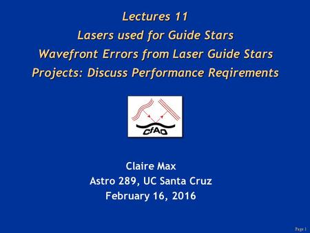 Page 1 Lectures 11 Lasers used for Guide Stars Wavefront Errors from Laser Guide Stars Projects: Discuss Performance Reqirements Claire Max Astro 289,