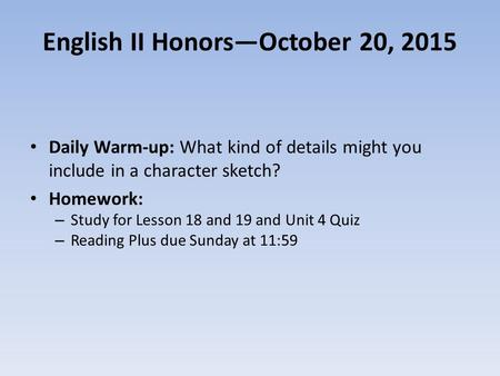 English II Honors—October 20, 2015 Daily Warm-up: What kind of details might you include in a character sketch? Homework: – Study for Lesson 18 and 19.