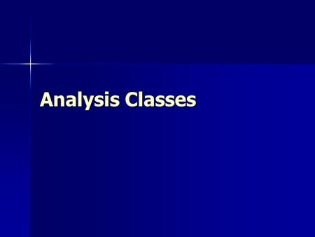 Analysis Classes. What Is an Analysis Class?  A class that represents initial data and behavior requirements, and whose software and hardware-oriented.