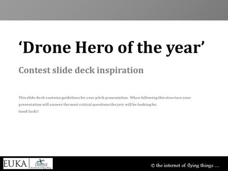 © the internet of flying things … 'Drone Hero of the year' Contest slide deck inspiration This slide deck contains guidelines for your pitch presentation.