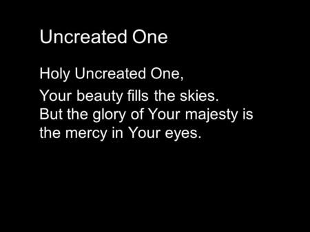 Holy Uncreated One, Your beauty fills the skies. But the glory of Your majesty is the mercy in Your eyes. Uncreated One.
