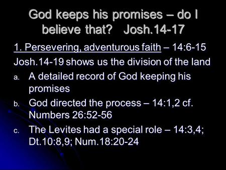 God keeps his promises – do I believe that? Josh.14-17 1. Persevering, adventurous faith – 14:6-15 Josh.14-19 shows us the division of the land a. A detailed.