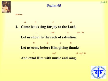 Psalm 95 1 of 6 Intro: G G D C G 1. Come let us sing for joy to the Lord, C Am G Am7 D Let us shout to the rock of salvation. G D C G Let us come before.