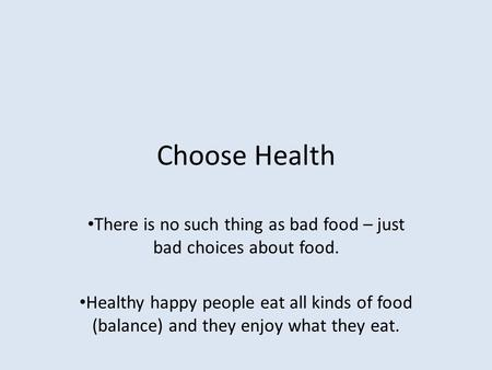 Choose Health There is no such thing as bad food – just bad choices about food. Healthy happy people eat all kinds of food (balance) and they enjoy what.
