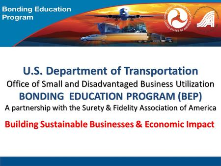 U.S. Department of Transportation Office of Small and Disadvantaged Business Utilization BONDING EDUCATION PROGRAM (BEP) A partnership with the Surety.