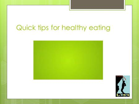 Quick tips for healthy eating. What should I be eating ? Fruit & veg proteins fats dairy carbohydrates.