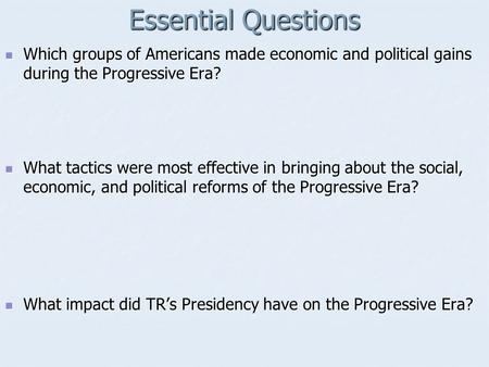 Essential Questions Which groups of Americans made economic and political gains during the Progressive Era? Which groups of Americans made economic and.