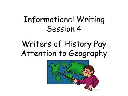 Informational Writing Session 4 Writers of History Pay Attention to Geography.