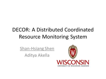 DECOR: A Distributed Coordinated Resource Monitoring System Shan-Hsiang Shen Aditya Akella.