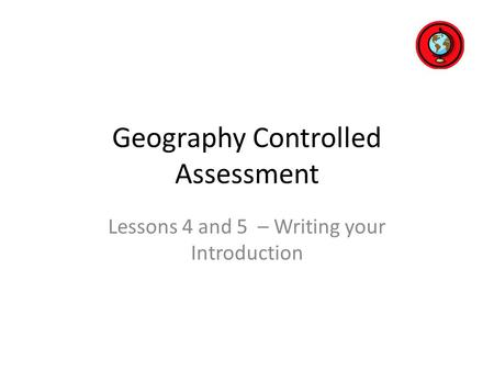 Geography Controlled Assessment Lessons 4 and 5 – Writing your Introduction.