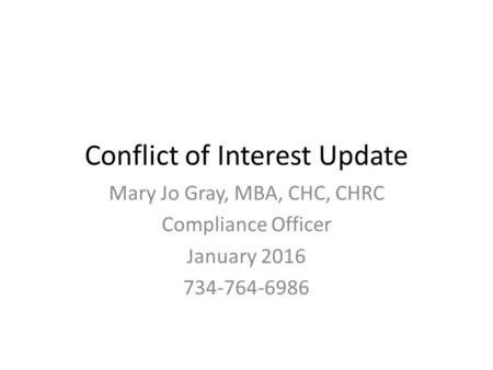 Conflict of Interest Update Mary Jo Gray, MBA, CHC, CHRC Compliance Officer January 2016 734-764-6986.