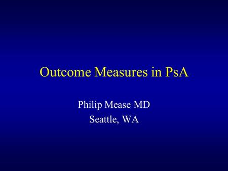 Outcome Measures in PsA Philip Mease MD Seattle, WA.