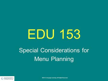 EDU 153 Special Considerations for Menu Planning ©2013 Cengage Learning. All Rights Reserved.
