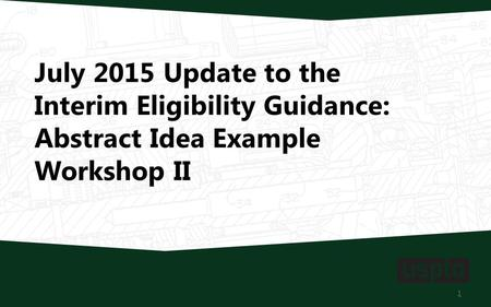 July 2015 Update to the Interim Eligibility Guidance: Abstract Idea Example Workshop II 1.