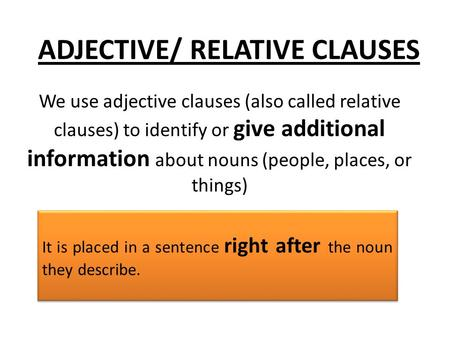 ADJECTIVE/ RELATIVE CLAUSES We use adjective clauses (also called relative clauses) to identify or give additional information about nouns (people, places,