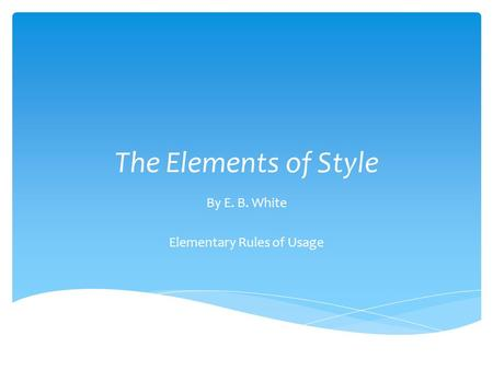 The Elements of Style By E. B. White Elementary Rules of Usage.
