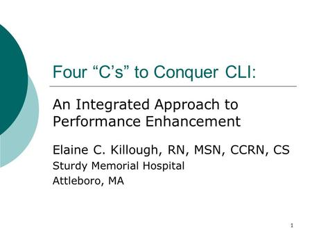 "1 Four ""C's"" to Conquer CLI: An Integrated Approach to Performance Enhancement Elaine C. Killough, RN, MSN, CCRN, CS Sturdy Memorial Hospital Attleboro,"
