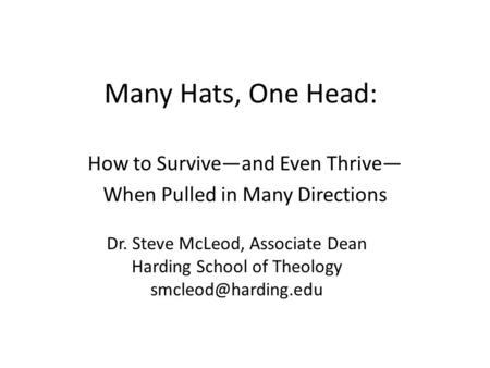 Many Hats, One Head: How to Survive—and Even Thrive— When Pulled in Many Directions Dr. Steve McLeod, Associate Dean Harding School of Theology