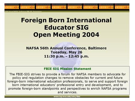 2004 Annual NAFSA Conference FBIE-SIG Presentation www.isp.msu.edu/oiss/fbie Foreign Born International Educator SIG Open Meeting 2004 NAFSA 56th Annual.