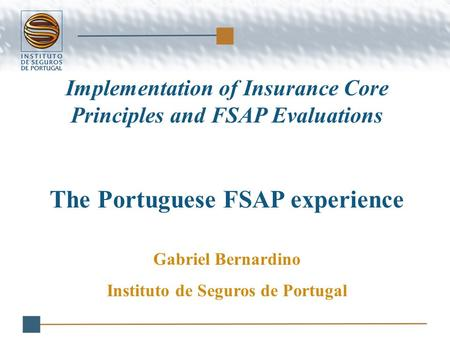 Implementation of Insurance Core Principles and FSAP Evaluations The Portuguese FSAP experience Gabriel Bernardino Instituto de Seguros de Portugal.