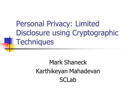 Personal Privacy: Limited Disclosure using Cryptographic Techniques Mark Shaneck Karthikeyan Mahadevan SCLab.
