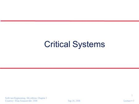 1 Software Engineering, 8th edition. Chapter 3 Courtesy: ©Ian Sommerville 2006 Sep 16, 2008 Lecture # 3 Critical Systems.