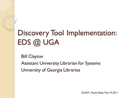 Discovery Tool Implementation: UGA Bill Clayton Assistant University Librarian for Systems University of Georgia Libraries GUGM, Macon State, May.