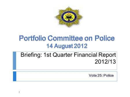 Briefing: 1st Quarter Financial Report 2012/13 Vote 25: Police 1.