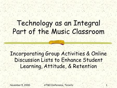 November 5, 2000ATMI Conference, Toronto1 Technology as an Integral Part of the Music Classroom Incorporating Group Activities & Online Discussion Lists.