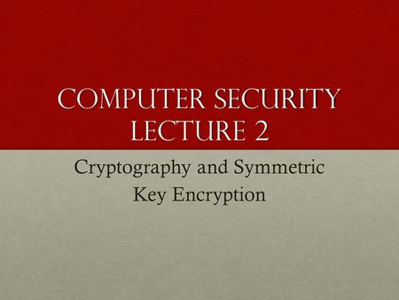 COMPUTER SECURITY LECTURE 2 Cryptography and Symmetric Key Encryption.