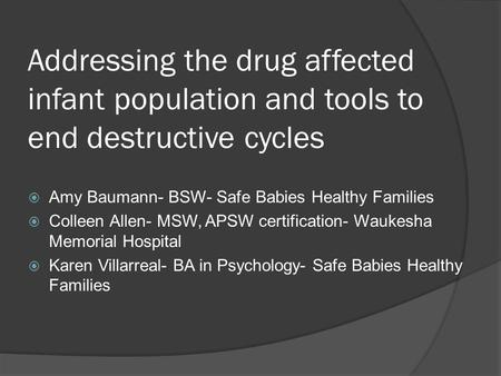 Addressing the drug affected infant population and tools to end destructive cycles  Amy Baumann- BSW- Safe Babies Healthy Families  Colleen Allen- MSW,