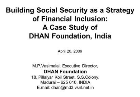 Building Social Security as a Strategy of Financial Inclusion: A Case Study of DHAN Foundation, India April 20, 2009 M.P.Vasimalai, Executive Director,