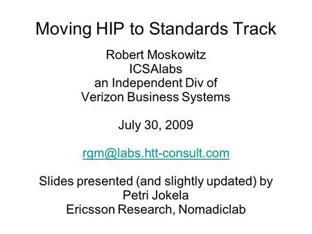 Moving HIP to Standards Track Robert Moskowitz ICSAlabs an Independent Div of Verizon Business Systems July 30, 2009 Slides presented.