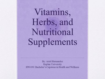 Vitamins, Herbs, and Nutritional Supplements By: Ariel Hernandez Kaplan University HW499: Bachelor's Capstone in Health and Wellness.