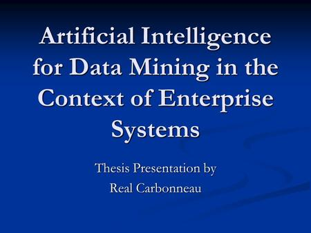 Artificial Intelligence for Data Mining in the Context of Enterprise Systems Thesis Presentation by Real Carbonneau.