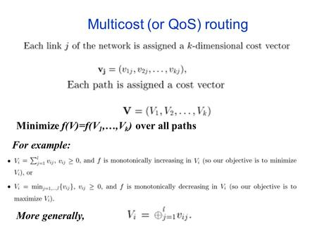 Multicost (or QoS) routing For example: More generally, Minimize f(V)=f(V 1,…,V k ) over all paths.