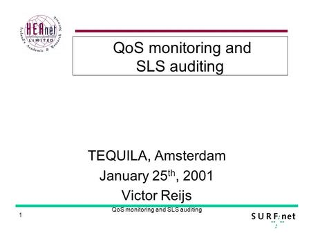 1 QoS monitoring and SLS auditing TEQUILA, Amsterdam January 25 th, 2001 Victor Reijs.