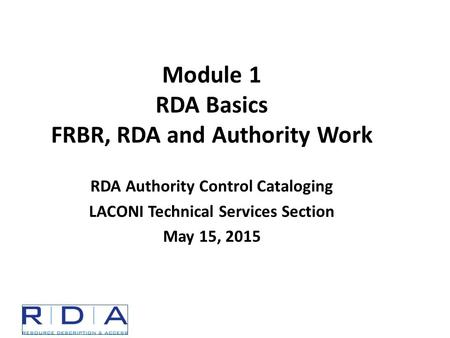 Module 1 RDA Basics FRBR, RDA and Authority Work RDA Authority Control Cataloging LACONI Technical Services Section May 15, 2015.