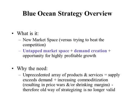 Blue Ocean Strategy Overview What is it: –New Market Space (versus trying to beat the competition) –Untapped market space + demand creation + opportunity.