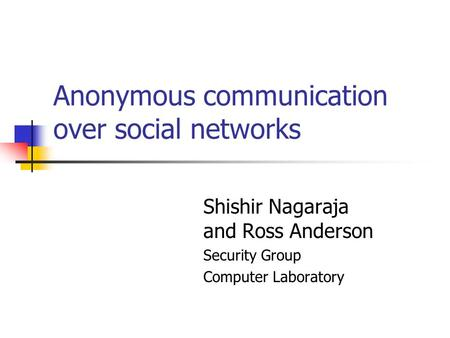 Anonymous communication over social networks Shishir Nagaraja and Ross Anderson Security Group Computer Laboratory.