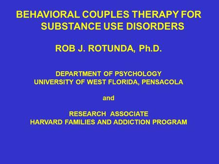 BEHAVIORAL COUPLES THERAPY FOR SUBSTANCE USE DISORDERS ROB J. ROTUNDA, Ph.D. DEPARTMENT OF PSYCHOLOGY UNIVERSITY OF WEST FLORIDA, PENSACOLA and RESEARCH.